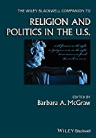 The Wiley Blackwell Companion to Religion and Politics in the U.S. (Wiley Blackwell Companions to Religion)