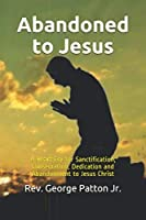 Abandoned to Jesus: A Heart Cry for Sanctification, Consecration, Dedication and Abandonment to Jesus Christ