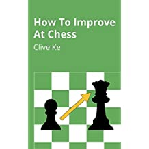 How To Improve At Chess: A Beginner's Guide to Improving at Chess as Quickly as Possible, In Fun and Easy-To-Read English