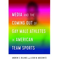 Media and the Coming Out of Gay Male Athletes in American Team Sports (Communication, Sport, and Society)