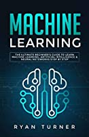 Machine Learning: The Ultimate Beginner's Guide to Learn Machine Learning, Artificial Intelligence & Neural Networks Step by step