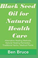 Black Seed Oil for Natural Health Care,: : Alternative Healing Methods, Natural Healing Remedies, Traditional Herbs, Medical Plant, Natural Rem