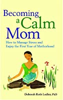 Becoming a Calm Mom: How to Manage Stress and Enjoy the First Year of Motherhood (LifeTools: Books for the General Public)