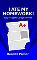 I Ate My Homework: Easy Recipes for College Students