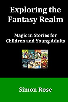 [Rose, Simon]のExploring the Fantasy Realm: Magic in Stories for Children and Young Adults (English Edition)