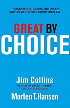 Great by Choice: Uncertainty, Chaos and Luck - Why Some Thrive Despite Them All by [Collins, Jim]