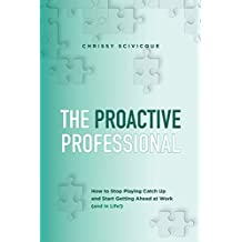 The Proactive Professional: How to Stop Playing Catch Up and Start Getting Ahead at Work (and in Life!)