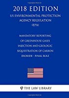 Mandatory Reporting of Greenhouse Gases - Injection and Geologic Sequestration of Carbon Dioxide - Final Rule, Us Environmental Protection Agency Regulation, 2018
