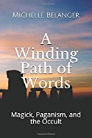 A Winding Path of Words: Volume One: Magick, Paganism, and the Occult (Collected Articles 1994-2004)