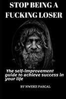 Stop being a fucking loser: The self improvement guide to achieve success in your life