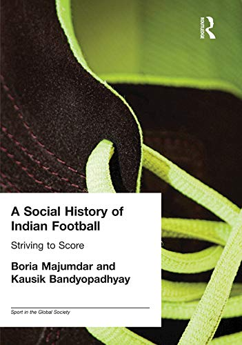 A Social History of Indian Football: Striving to Score (Sport in the Global Society) (English Edition)