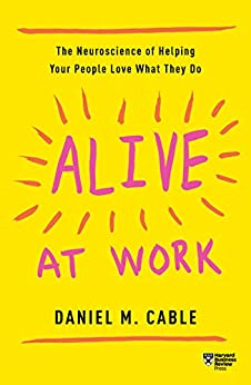 Alive at Work: The Neuroscience of Helping Your People Love What They Do by [Cable, Daniel M.]
