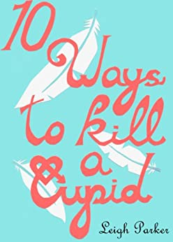 10 Ways To Kill A Cupid (10 Ways.) by [Parker, Leigh]