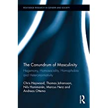The Conundrum of Masculinity: Hegemony, Homosociality, Homophobia and Heteronormativity (Routledge Research in Gender and Society)