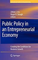 Public Policy in an Entrepreneurial Economy: Creating the Conditions for Business Growth (International Studies in Entrepreneurship)