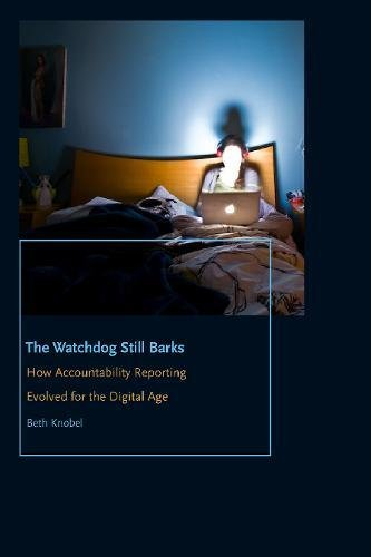 Download The Watchdog Still Barks: How Accountability Reporting Evolved for the Digital Age (Donald McGannon Communication Research Center's Everett C. Parker Book Series) 0823279340