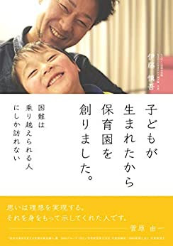 [伊藤慎吾]の子どもが生まれたから保育園を創りました。: 困難は乗り越えられる人にしか訪れない