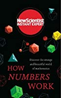 How Numbers Work: Discover the strange and beautiful world of mathematics (New Scientist Instant Expert)