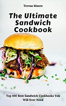 The Ultimate Sandwich Cookbook:  Top 100 Best Sandwich Cookbooks You Will Ever Need (Natural Food Book 88) by [Moore, Teresa ]