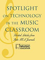 Spotlight on Technology in the Music Classroom: Selected Articles from State M.E.A. Journals (Spotlight Series)