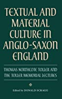 Textual and Material Culture in Anglo-Saxon England: Thomas Northcote Toller and the Toller Memorial Lectures (Manchester Centre for Anglo-saxon Studies)