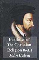 Institutes of The Christian Religion Book 1