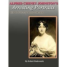 Alfred Cheney Johnston's Arresting Portraits (His 17 Photographic Secrets Book 1)