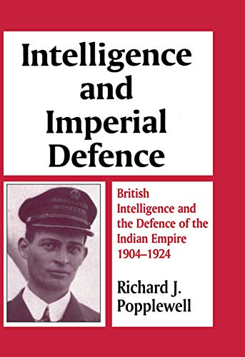 Intelligence and Imperial Defence: British Intelligence and the Defence of the Indian Empire 1904-1924 (Studies in Intelligence) (English Edition)