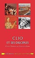 Clio et Ses Disciples: Ecrire L'histoire En Grece Et a Rome (Signets Belles Lettres)