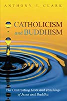 Catholicism and Buddhism: The Contrasting Lives and Teachings of Jesus and Buddha