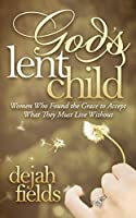 God's Lent Child: Women Who Found the Grace to Accept What They Must Live Without (Morgan James Faith)