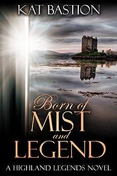 Born of Mist and Legend (Highland Legends Book 3) by [Bastion, Kat]