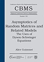 Asymptotics of Random Matrices and Related Models: The Uses of Dyson-schwinger Equations (CBMS Regional Conference Series in Mathematics)