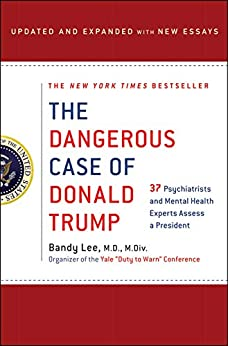 The Dangerous Case of Donald Trump: 37 Psychiatrists and Mental Health Experts Assess a President - Updated and Expanded with New Essays by [Lee, Bandy X.]