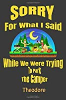Sorry For What I Said While We Were Trying To Park The Camper Theodore Journal: Camping Logbook - Travel Journal Diary - RV Caravan Trailer Journey Traveling Log Book - Campsite RVer Journaling Notebook