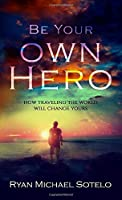 Be Your Own Hero (Traveler's Edition): How Traveling the World Will Change Yours