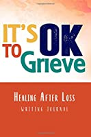 It's OK to Grieve, Healing After Loss Writing Journal: A Grieving Sympathy Notebook Gift In Loving Memory of a Loved One