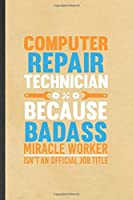 Computer Repair Technician Because Badass Miracle Worker Isn't an Official Job Title: Funny Computer Engineer Blank Lined Notebook/ Journal For Computer Science Student, Unique Birthday Gift Idea Cute 6x9 110 Pages