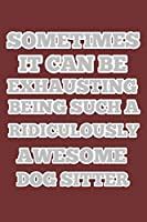 sometimes it can be exhausting being such a ridiculously awesome dog sitter, notebook 6×9 100 page, gift idea for Christmas or birthdays: dog sitter notebooks