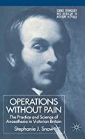 Operations Without Pain: The Practice and Science of Anaesthesia in Victorian Britain (Science, Technology and Medicine in Modern History)