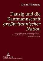"""Danzig Und Die Kaufmannschaft """"Grossbritannischer Nation"""": Rahmenbedingungen, Formen Und Medien Eines Englischen Kulturtransfers Im Ostseeraum Des 18. Jahrhunderts"""
