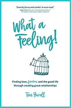 What A Feeling!: Finding love, freedom and the good life through creating great relationships by [Powell, Toni]