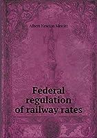Federal Regulation of Railway Rates