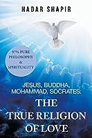 Jesus, Buddha, Mohammad, Socrates: The True Religion of Love