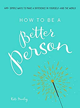 How to Be a Better Person: 400+ Simple Ways to Make a Difference in Yourself--And the World by [Hanley, Kate]