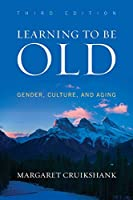 Learning to Be Old: Gender, Culture, and Aging, Third Edition