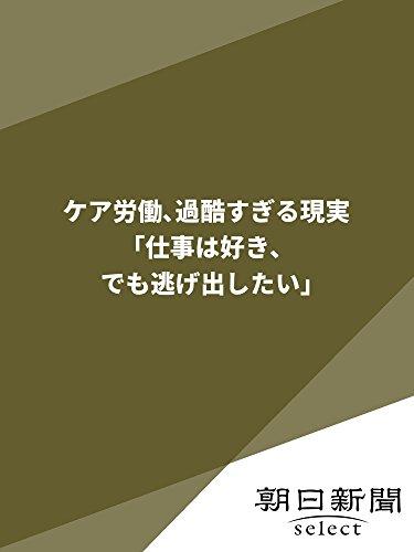 ケア労働、過酷すぎる現実 「仕事は好き、でも逃げ出したい」 (朝日新聞デジタルSELECT)