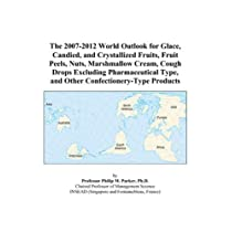 The 2007-2012 World Outlook for Glace, Candied, and Crystallized Fruits, Fruit Peels, Nuts, Marshmallow Cream, Cough Drops Excluding Pharmaceutical Type, and Other Confectionery-Type Products