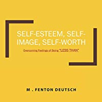 """SELF-ESTEEM, SELF-IMAGE, SELF-WORTH: Overcoming Feelings of Being """"LESS THAN"""" (The Healing Academy (Short Books))"""