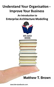 Understand Your Organisation - Improve Your Business: An Introduction to Enterprise Architecture Modelling (Bite Sized Books Book 5) by [Brown, Matthew T.]